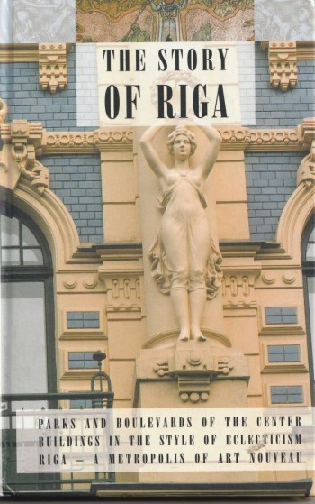 Image for THE STORY OF RIGA:Parks And Boulevards Of The Center Buildings In The Style Of Eclecticism Riga, A Metropolis Of Art Nouveau