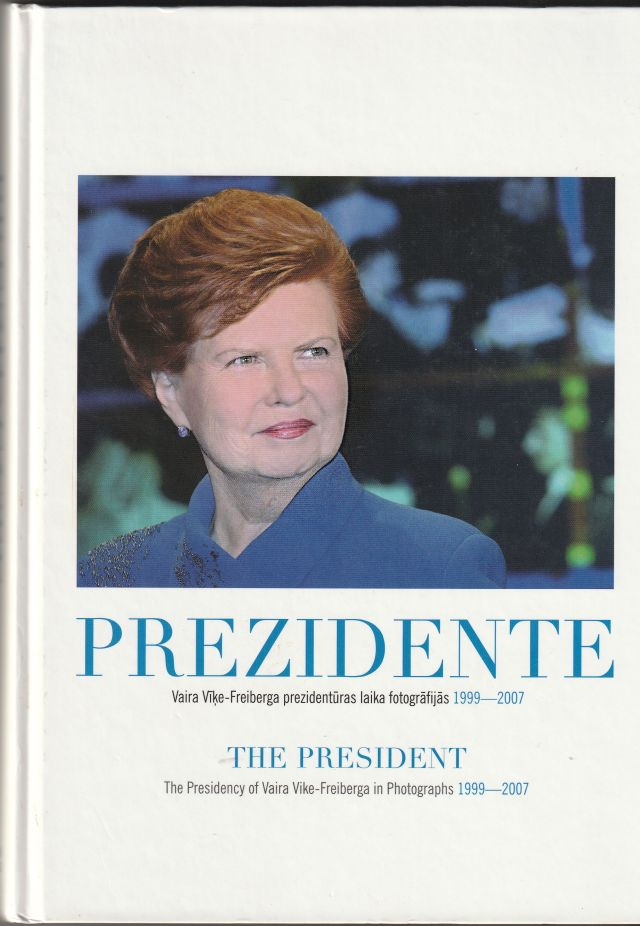 Image for Prezidente : Vaira Vike-Freiberga Prezidenturas Laika Fotografijas   The President : The Presidency Of Vaira Vike-Freiberga In Photographs : 1999-2007